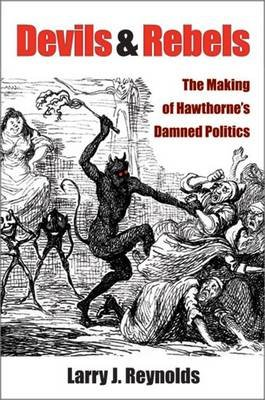 Devils and Rebels - The Making of Hawthorne's Damned Politics (Hardcover): Larry J. Reynolds