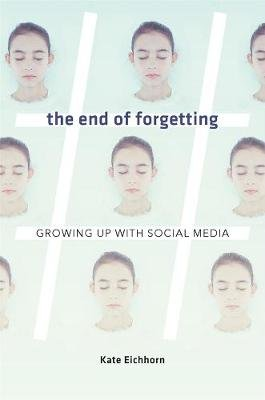 The End of Forgetting - Growing Up with Social Media (Hardcover): Kate Eichhorn