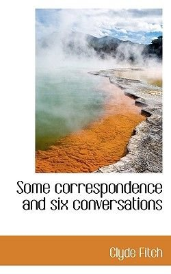 Some Correspondence and Six Conversations (Paperback): Clyde Fitch