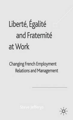 Liberte, Egalite and Fraternite at Work: Changing French Employment Relations and Management (Electronic book text): Steve...