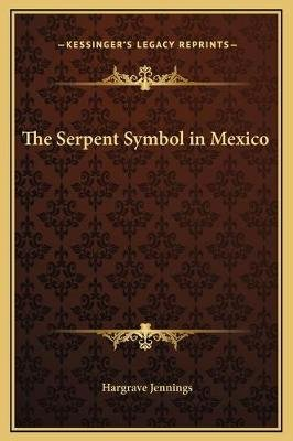 The Serpent Symbol in Mexico (Hardcover): Hargrave Jennings