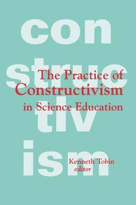 The Practice of Constructivism in Science Education (Paperback): Kenneth G. Tobin