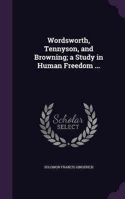 Wordsworth, Tennyson, and Browning; A Study in Human Freedom ... (Hardcover): Solomon Francis Gingerich
