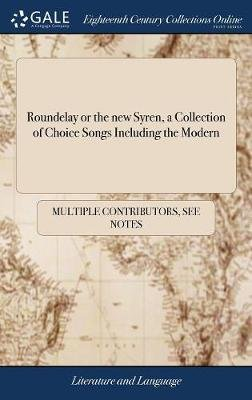 Roundelay or the New Syren, a Collection of Choice Songs Including the Modern (Hardcover): Multiple Contributors