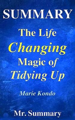 Summary - The Life Changing Magic of Tidying Up - A Detailed Summary of Marie Kondo's Book-- The Japanese Art of...