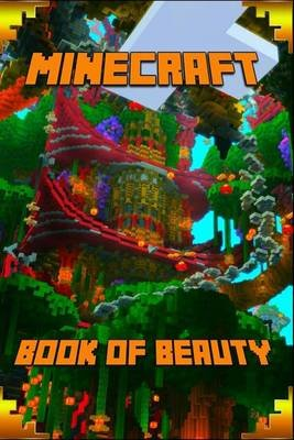 Minecraft - Book of Beauty: The Most Wonderful Book of Minecraft (Paperback): Minecraft Books, Minecraft Books For Kids,...