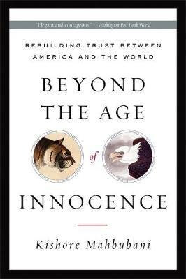 Beyond the Age of Innocence - Rebuilding Trust Between America and the World (Paperback, New Ed): Kishore Mahbubani
