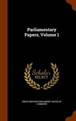 Parliamentary Papers, Volume 1 (Hardcover): Great Britain Parliament. House Of Commo