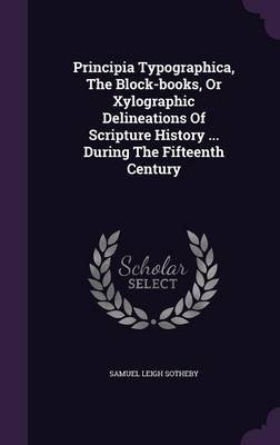 Principia Typographica, the Block-Books, or Xylographic Delineations of Scripture History ... During the Fifteenth Century...