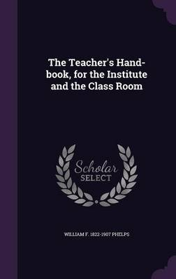 The Teacher's Hand-Book, for the Institute and the Class Room (Hardcover): William F. 1822-1907 Phelps