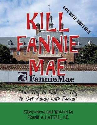 Kill Fannie Mae - Bailout or Fraud? (Stealing Taxpayer Money!) (Paperback): Frank a Latell P E