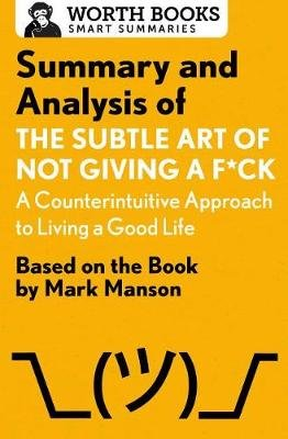 Summary and Analysis of the Subtle Art of Not Giving A F*Ck: A Counterintuitive Approach to Living a Good Life - Based on the...