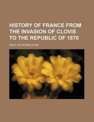 History of France from the Invasion of Clovis to the Republic of 1870 (Paperback): Mile De Bonnechose, Emile De Bonnechose