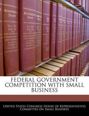 Federal Government Competition with Small Business (Paperback): United States Congress House of Represen