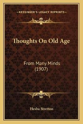 Thoughts on Old Age - From Many Minds (1907) (Paperback): Hesba Stretton