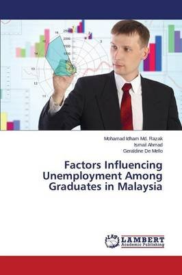 Factors Influencing Unemployment Among Graduates in Malaysia (Paperback): MD Razak Mohamad Idham, Ahmad Ismail, De Mello...