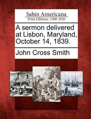 A Sermon Delivered at Lisbon, Maryland, October 14, 1839. (Paperback): John Cross Smith