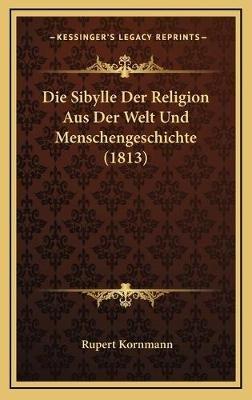 Die Sibylle Der Religion Aus Der Welt Und Menschengeschichte (1813) (German, Hardcover): Rupert Kornmann