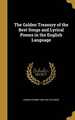 The Golden Treasury of the Best Songs and Lyrical Poems in the English Language (Hardcover): Francis Turner 1824-1897 Palgrave
