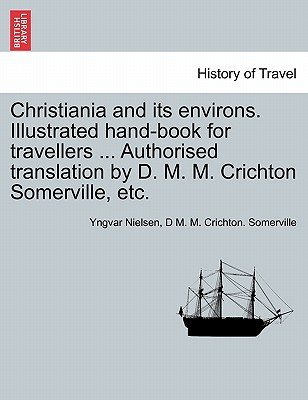 Christiania and Its Environs. Illustrated Hand-Book for Travellers ... Authorised Translation by D. M. M. Crichton Somerville,...