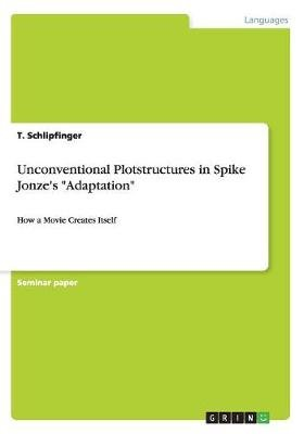 Unconventional Plotstructures in Spike Jonze's Adaptation (Paperback): T Schlipfinger