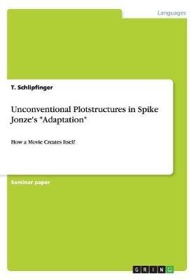 Unconventional Plotstructures in Spike Jonze's Adaptation (Paperback): T Schlipfinger