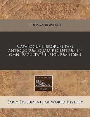 Catalogus Librorum Tam Antiquorum Quam Recentium in Omni Facultate Insignium (1686) (Latin, Paperback): Thomas Bowman
