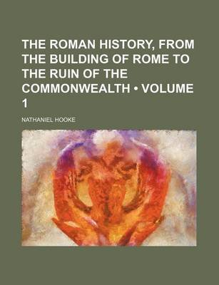 The Roman History, from the Building of Rome to the Ruin of the Commonwealth (Volume 1) (Paperback): Nathaniel Hooke