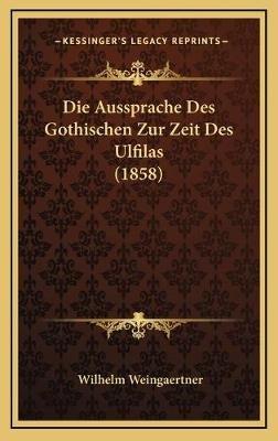 Die Aussprache Des Gothischen Zur Zeit Des Ulfilas (1858) (German, Hardcover): Wilhelm Weingaertner