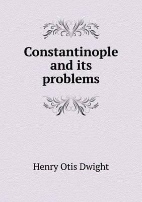 Constantinople and Its Problems (Paperback): Henry Otis Dwight