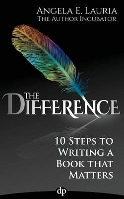 The Difference - 10 Steps To Writing A Book That Matters (Paperback): Angela E Lauria