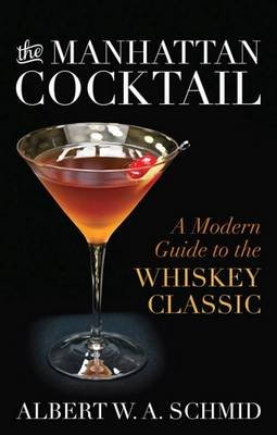 The Manhattan Cocktail - A Modern Guide to the Whiskey Classic (Hardcover): W. A. Schmid