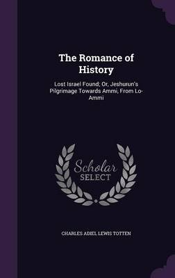 The Romance of History - Lost Israel Found; Or, Jeshurun's Pilgrimage Towards Ammi, from Lo-Ammi (Hardcover): Charles...