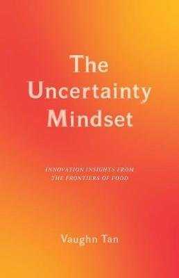 The Uncertainty Mindset - Innovation Insights from the Frontiers of Food (Paperback): Vaughn Tan