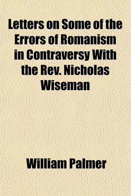 Letters on Some of the Errors of Romanism in Contraversy with the REV. Nicholas Wiseman (Paperback): William Palmer