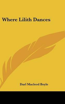 Where Lilith Dances (Hardcover): Darl MacLeod Boyle