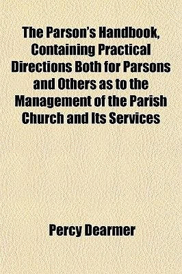 The Parson's Handbook, Containing Practical Directions Both for Parsons and Others as to the Management of the Parish...