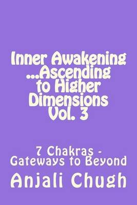 Inner Awakening ...Ascending to Higher Dimensions Vol. 3 - 7 Chakras - Gateways to Beyond (Paperback): Anjali Chugh
