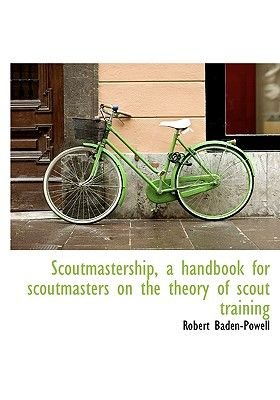 Scoutmastership, a Handbook for Scoutmasters on the Theory of Scout Training (Hardcover): Robert Baden-Powell