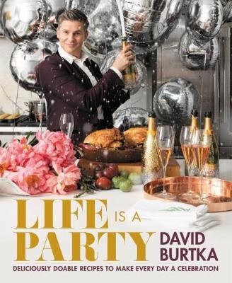 Life Is a Party - Deliciously Doable Recipes to Make Every Day a Celebration (Hardcover): David Burtka