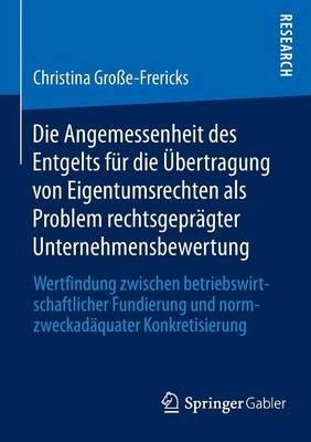 Die Angemessenheit Des Entgelts Fur Die Ubertragung Von Eigentumsrechten ALS Problem Rechtsgepragter Unternehmensbewertung -...