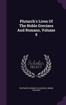 Plutarch's Lives of the Noble Grecians and Romans, Volume 5 (Hardcover): Donato Acciaiuoli, Simon Goulart