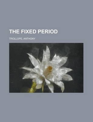 The Fixed Period (Paperback): Anthony Trollope