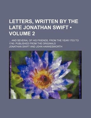 Letters, Written by the Late Jonathan Swift (Volume 2); And Several of His Friends, from the Year 1703 to 1740. Published from...