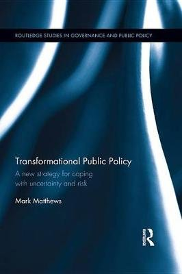 Transformational Public Policy - A new strategy for coping with uncertainty and risk (Electronic book text): Mark Matthews