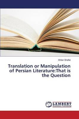 Translation or Manipulation of Persian Literature - That Is the Question (Paperback): Shafiei Shilan