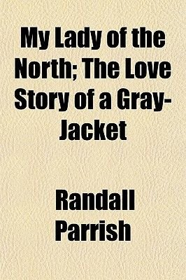 My Lady of the North; The Love Story of a Gray-Jacket (Paperback): Randall Parrish
