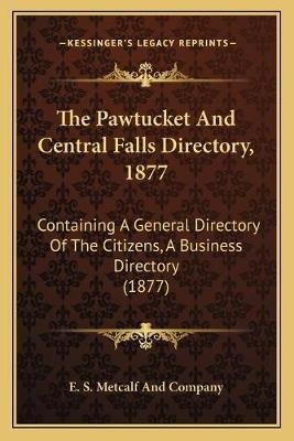 The Pawtucket and Central Falls Directory, 1877 - Containing a General Directory of the Citizens, a Business Directory (1877)...
