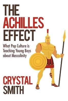 The Achilles Effect - What Pop Culture Is Teaching Young Boys about Masculinity (Paperback): Crystal Smith