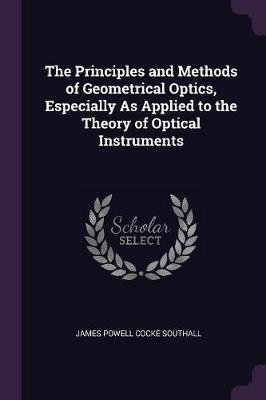 The Principles and Methods of Geometrical Optics, Especially as Applied to the Theory of Optical Instruments (Paperback): James...